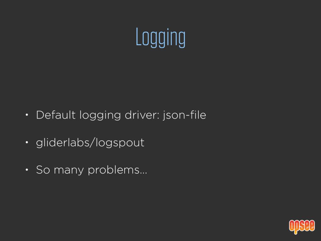 Logging • Default logging driver: json-file • g...