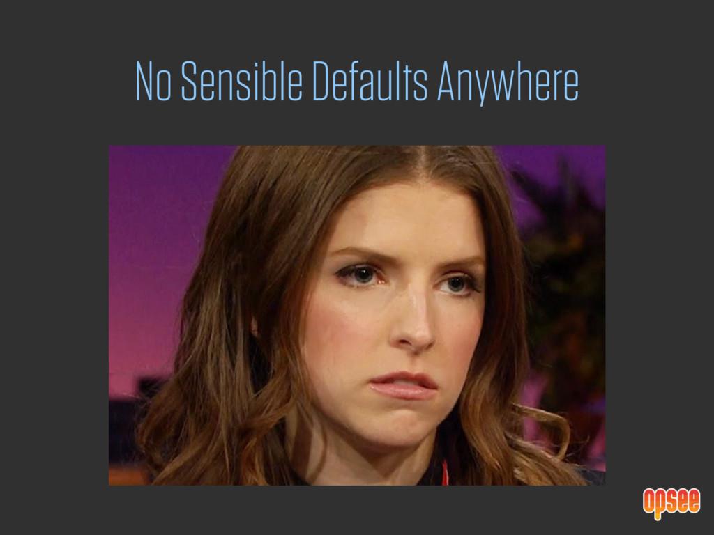 No Sensible Defaults Anywhere