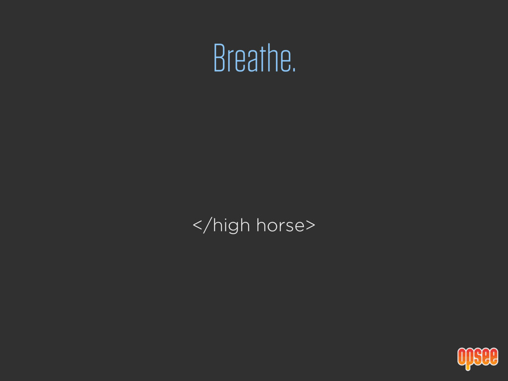 Breathe. </high horse>