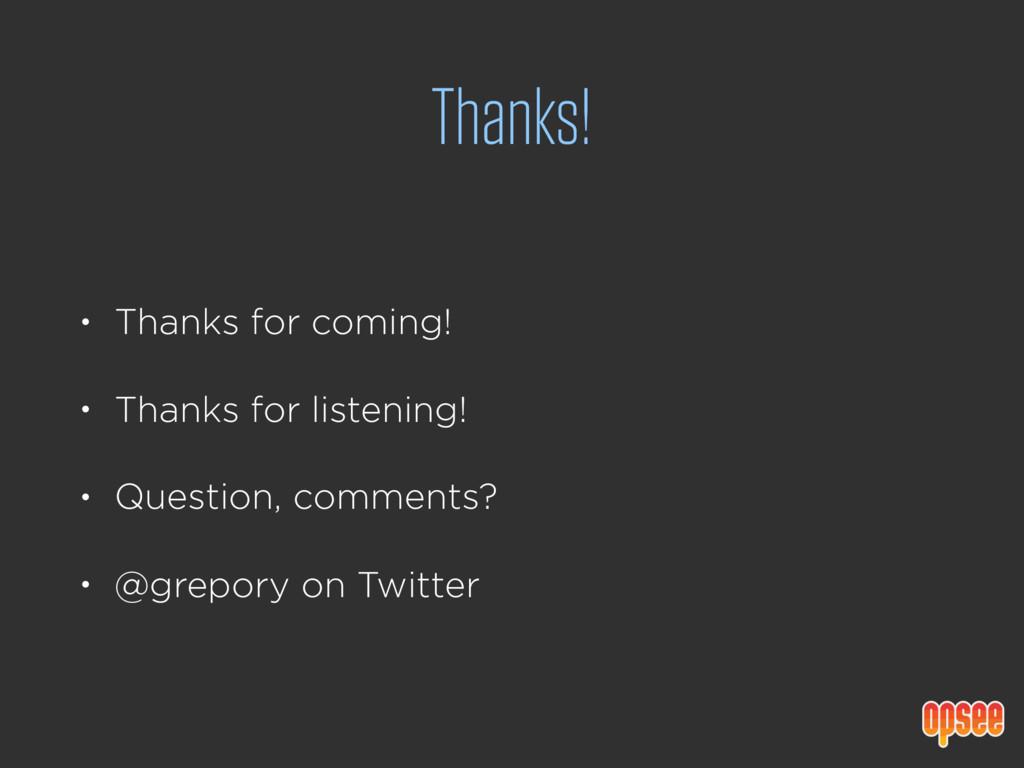Thanks! • Thanks for coming! • Thanks for liste...