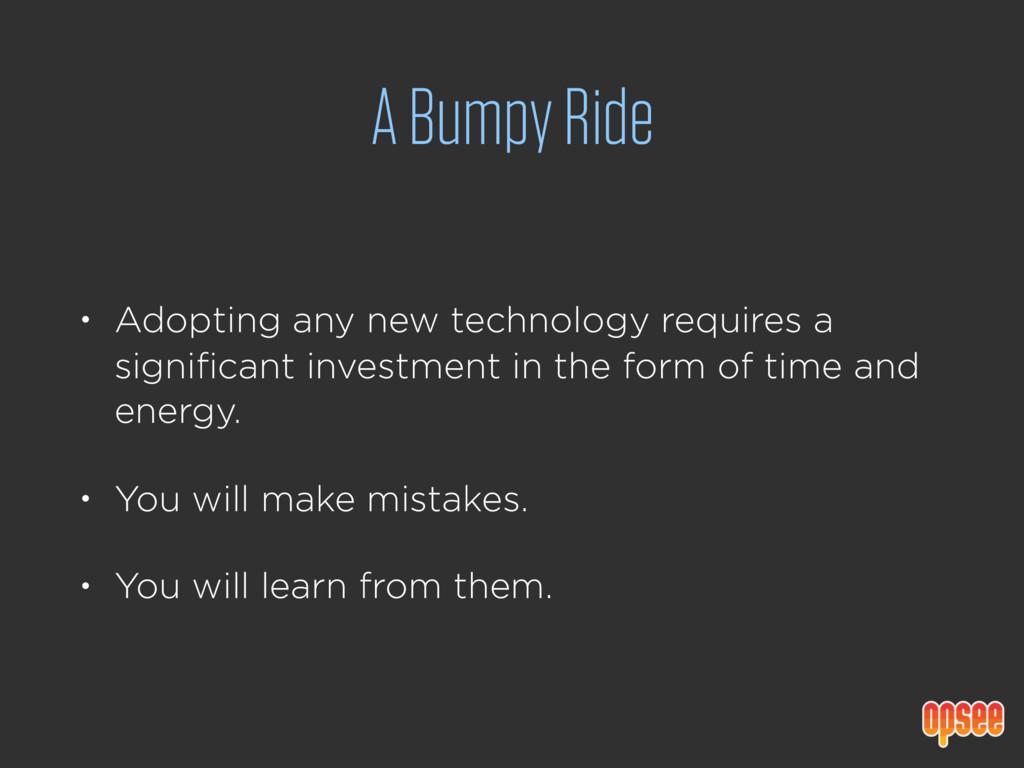 A Bumpy Ride • Adopting any new technology requ...