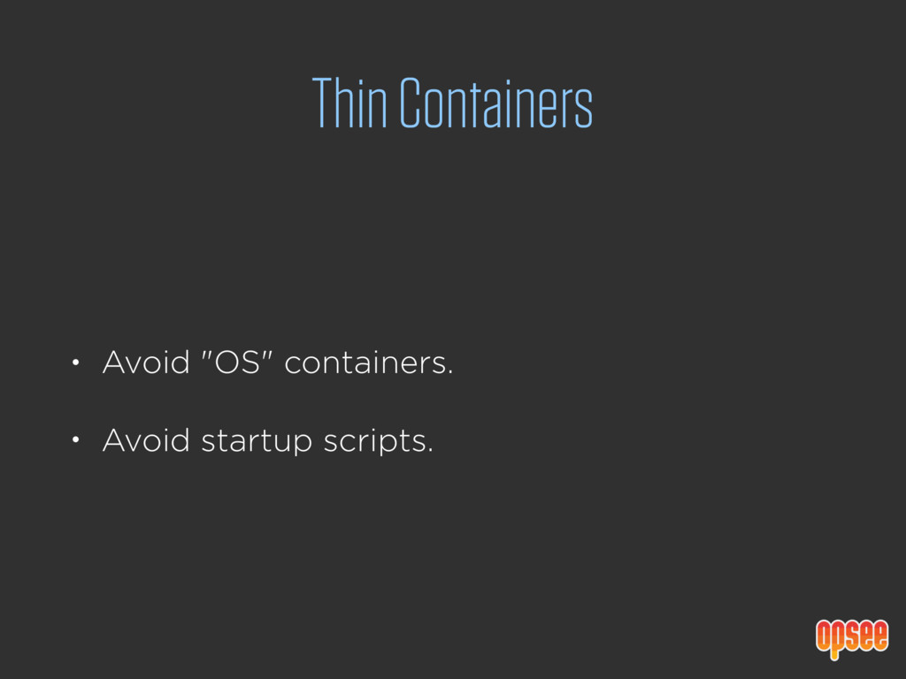"""Thin Containers • Avoid """"OS"""" containers. • Avoi..."""