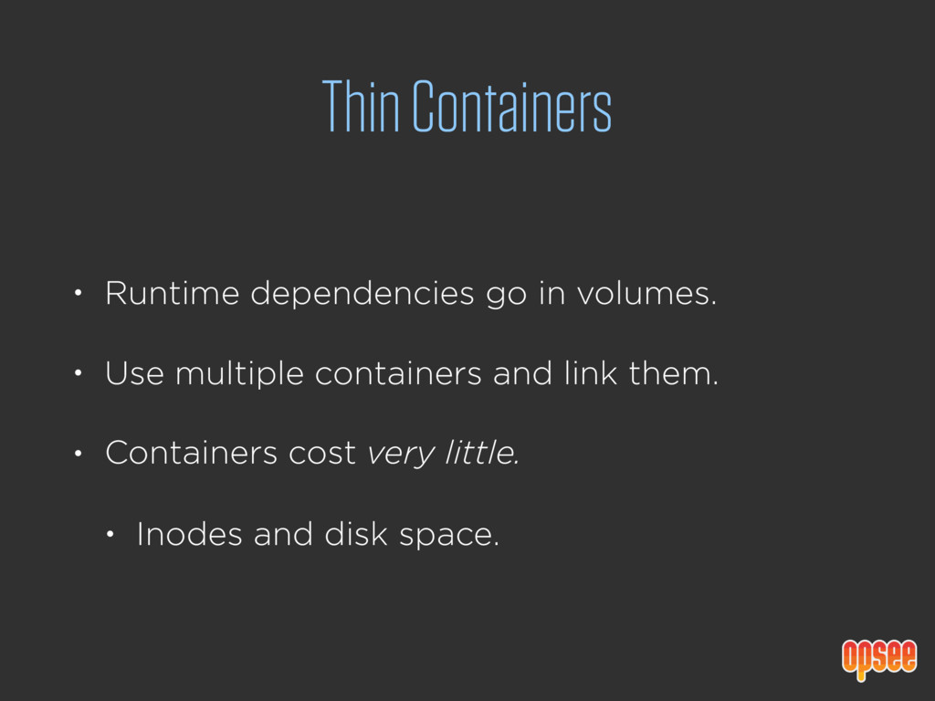 Thin Containers • Runtime dependencies go in vo...