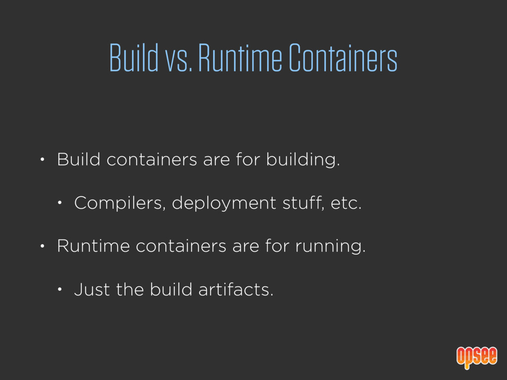 Build vs. Runtime Containers • Build containers...