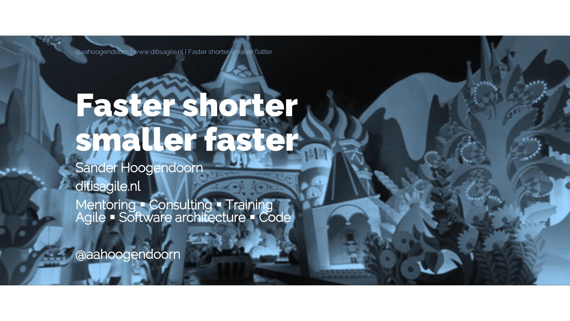 Faster shorter smaller faster Sander Hoogendoor...