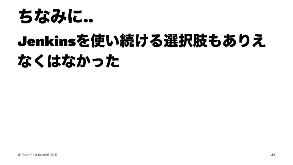 ͪͳΈʹ.. JenkinsΛ͍ଓ͚Δબࢶ͋Γ͑ ͳ͘ͳ͔ͬͨ © Toshihiro...