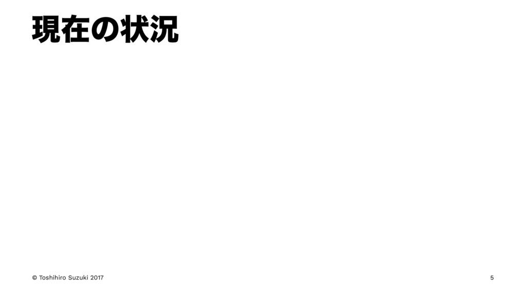 ݱࡏͷঢ়گ © Toshihiro Suzuki 2017 5