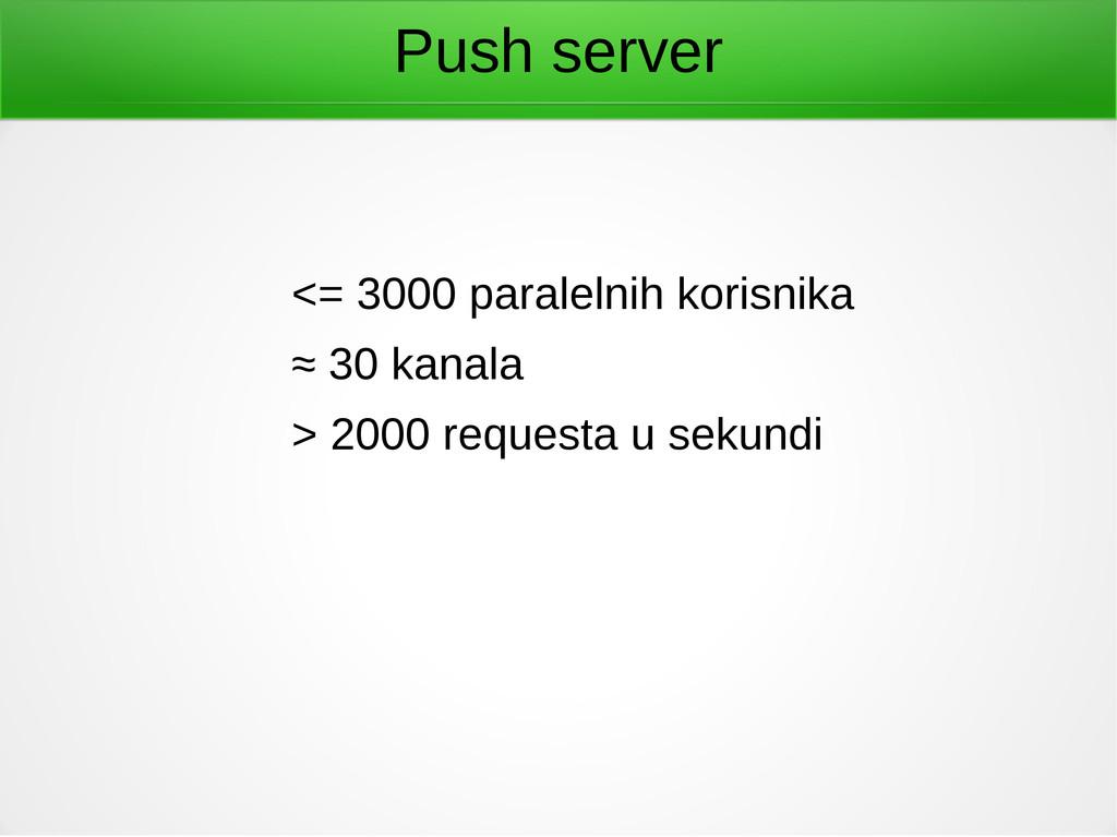 Push server <= 3000 paralelnih korisnika ≈ 30 k...