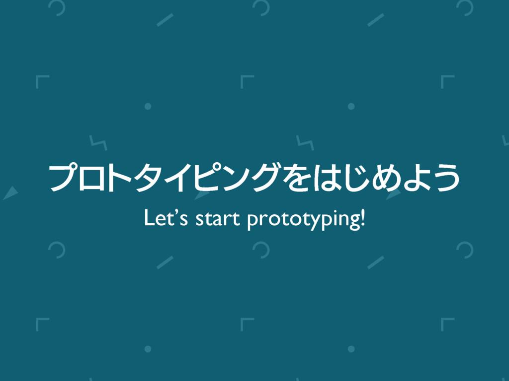 ϓϩτλΠϐϯάΛ͡ΊΑ͏ Let's start prototyping!