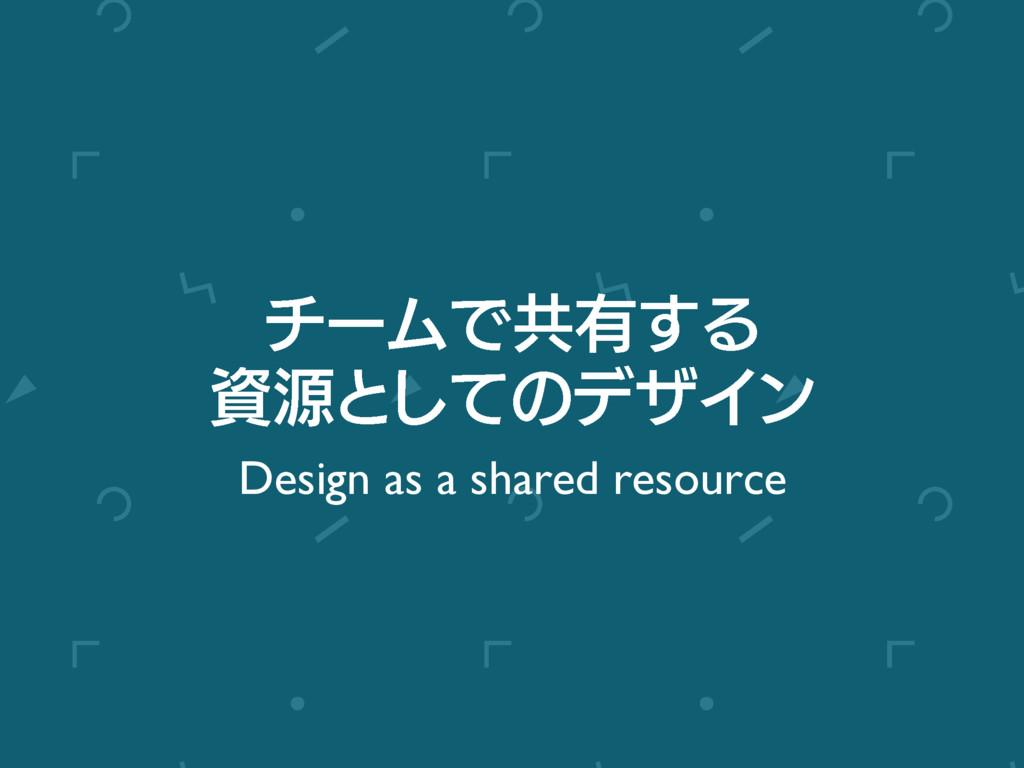 νʔϜͰڞ༗͢Δ ݯͱͯ͠ͷσβΠϯ Design as a shared resource