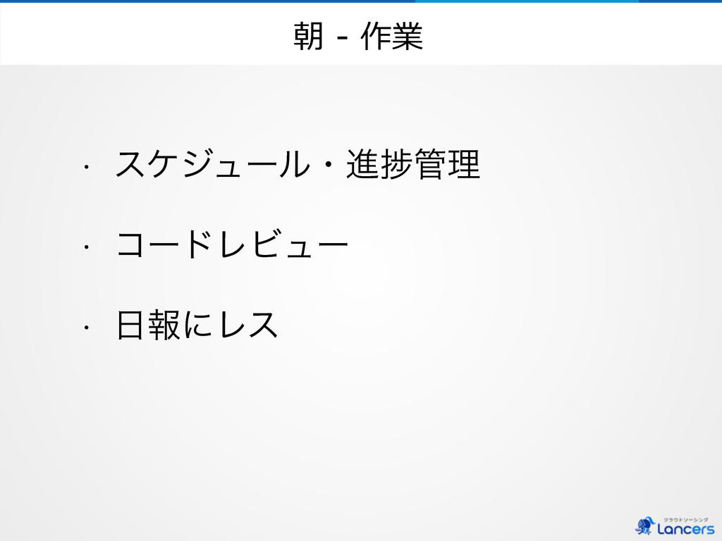 朝 -‐‑‒ 作業 w εέδϡʔϧɾਐḿཧ w ίʔυϨϏϡʔ w ใʹϨε