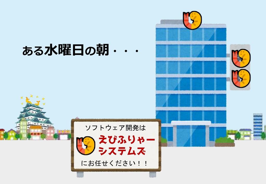ある水曜日の朝・・・ ソフトウェア開発は にお任せください!!