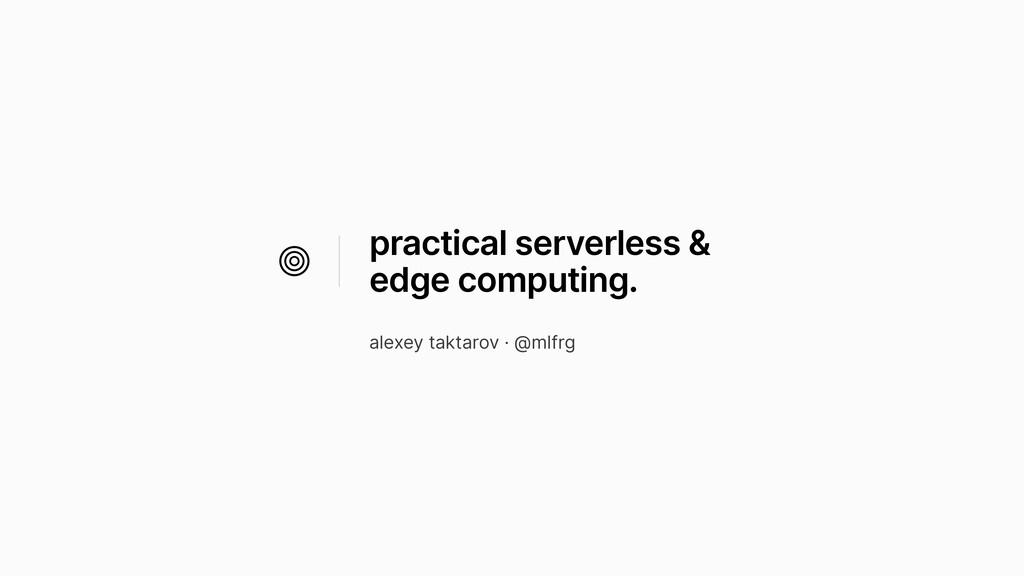practical serverless & edge computing. alexey t...