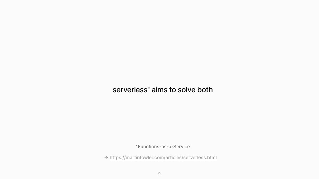 6 serverless* aims to solve both * Functions-as...