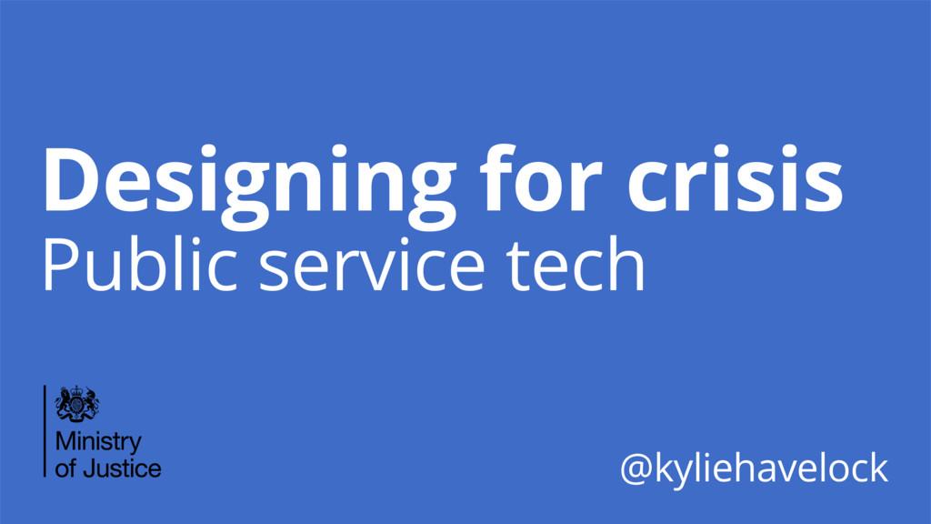 Designing for crisis Public service tech @kylie...