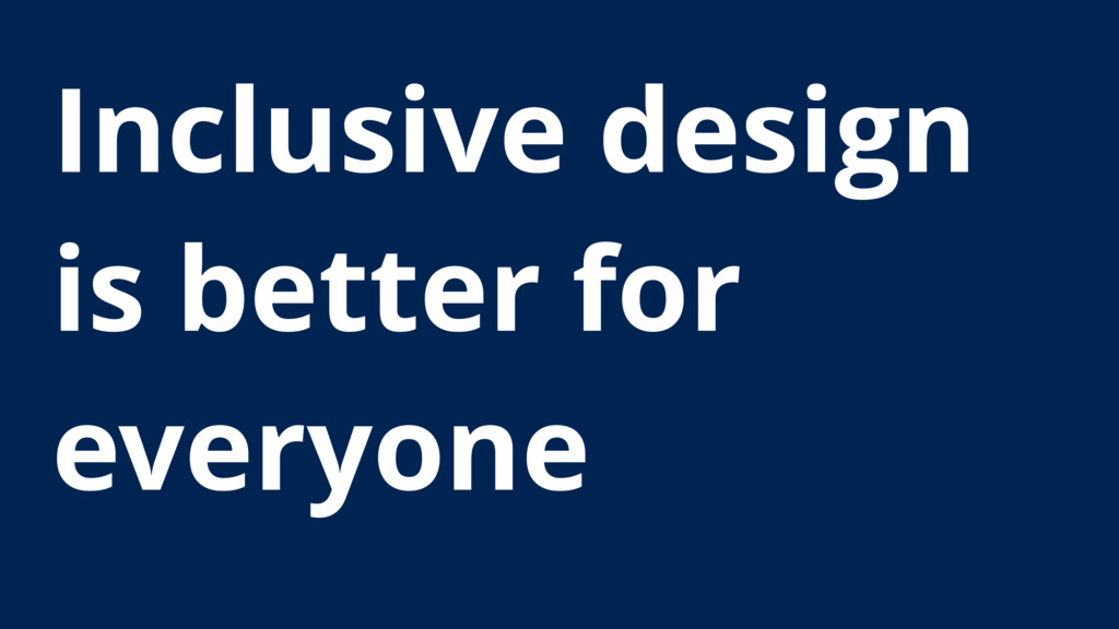 Inclusive design is better for everyone