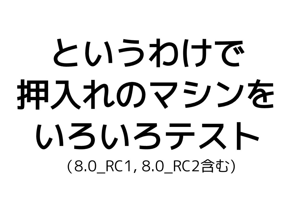 というわけで 押入れのマシンを いろいろテスト (8.0_RC1, 8.0_RC2含む)