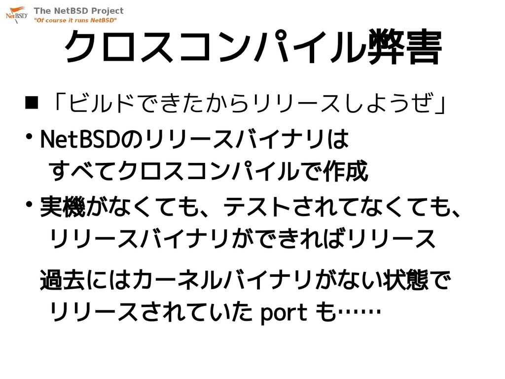 クロスコンパイル弊害  「ビルドできたからリリースしようぜ」 • NetBSDのリリースバイ...