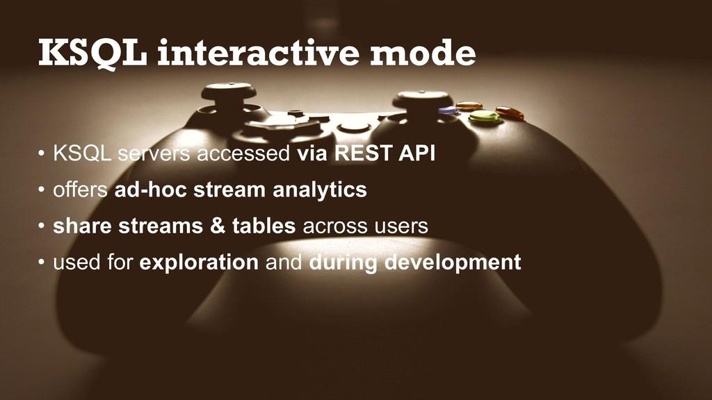 KSQL interactive mode • KSQL servers accessed v...