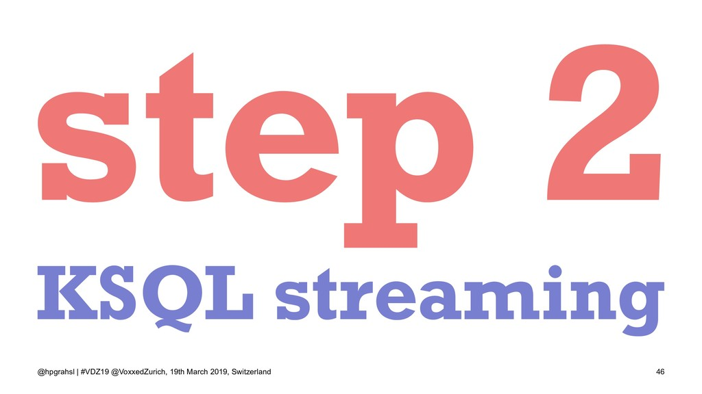 step 2 KSQL streaming @hpgrahsl | #VDZ19 @Voxxe...