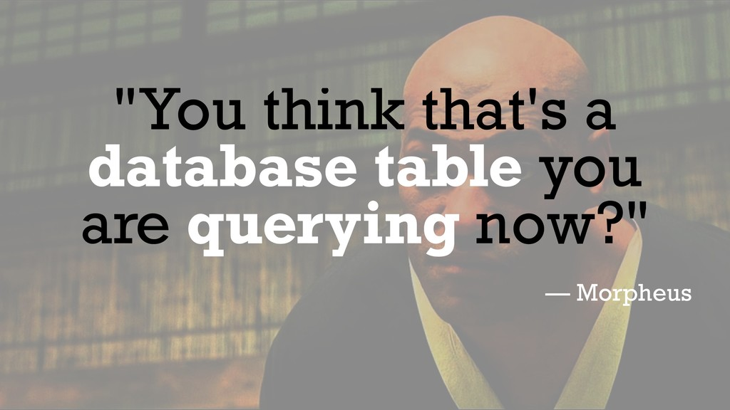 """""""You think that's a database table you are quer..."""