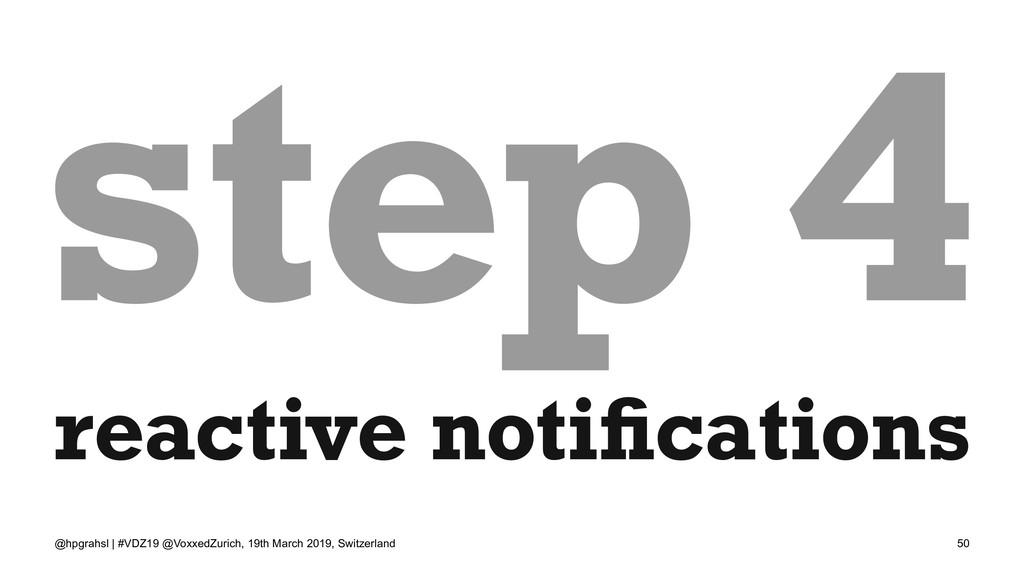 step 4 reactive notifications @hpgrahsl | #VDZ19...