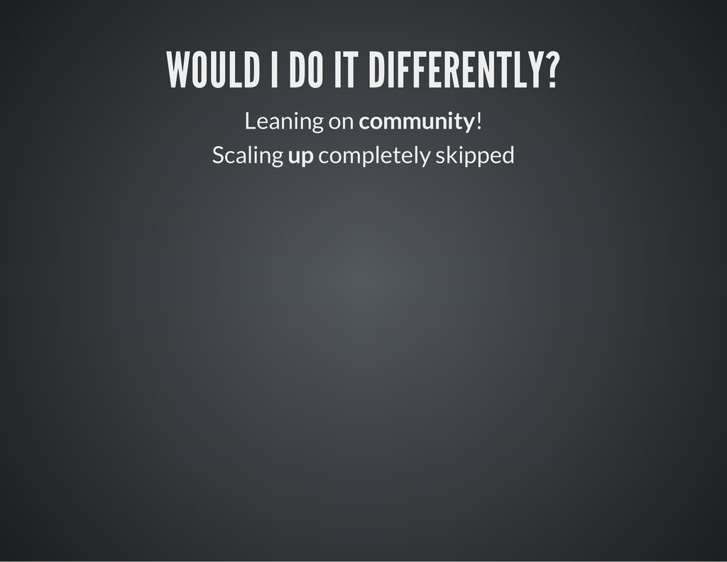 WOULD I DO IT DIFFERENTLY? Leaning on community...
