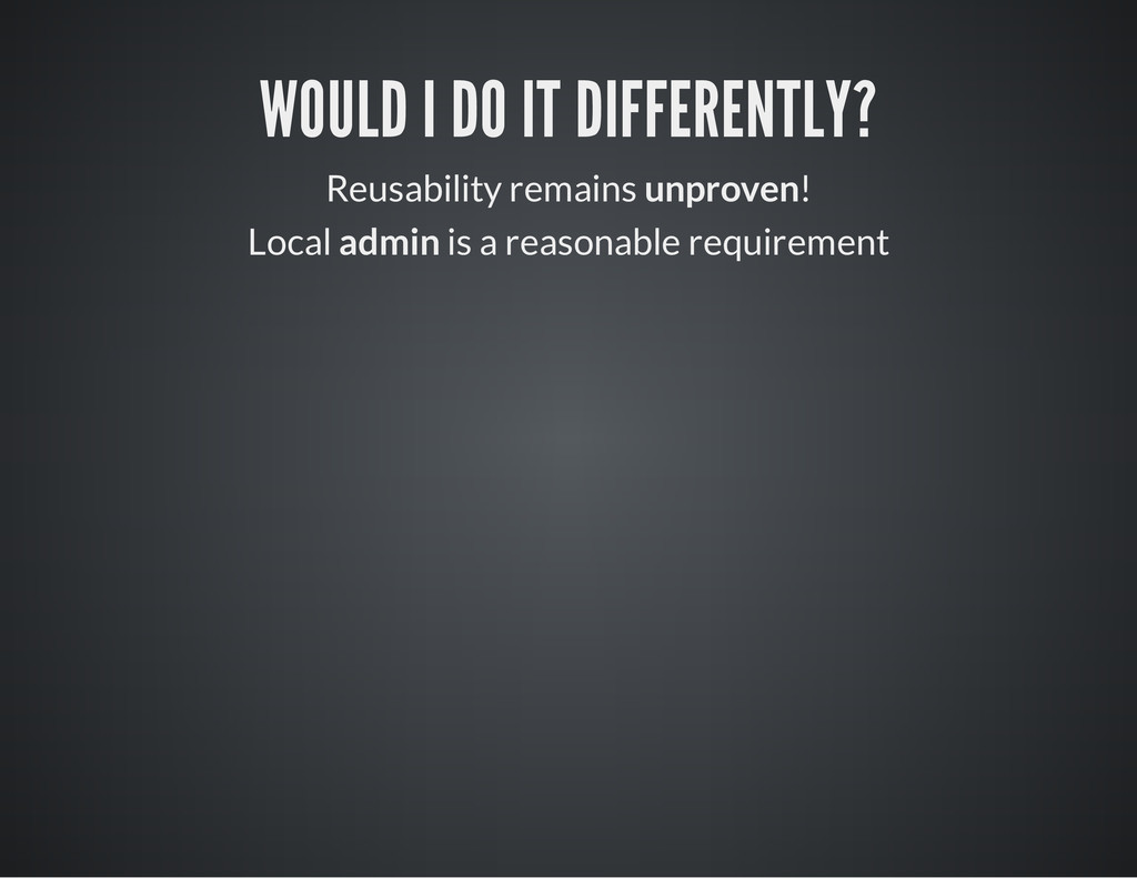 WOULD I DO IT DIFFERENTLY? Reusability remains ...