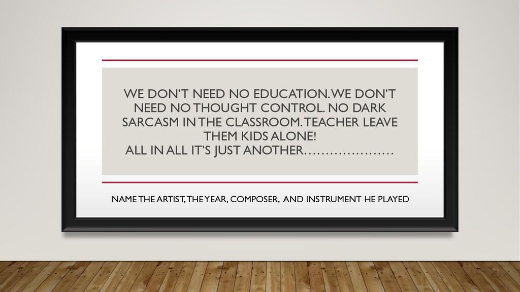 WE DON'T NEED NO EDUCATION. WE DON'T NEED NO TH...