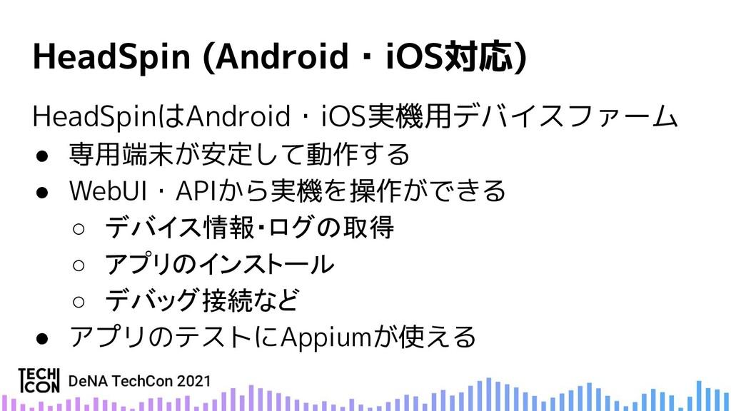 HeadSpinはAndroid・iOS実機用デバイスファーム ● 専用端末が安定して動作する...