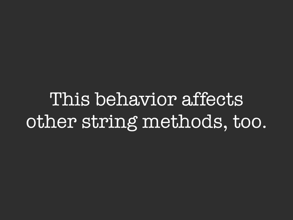 This behavior affects other string methods, too.
