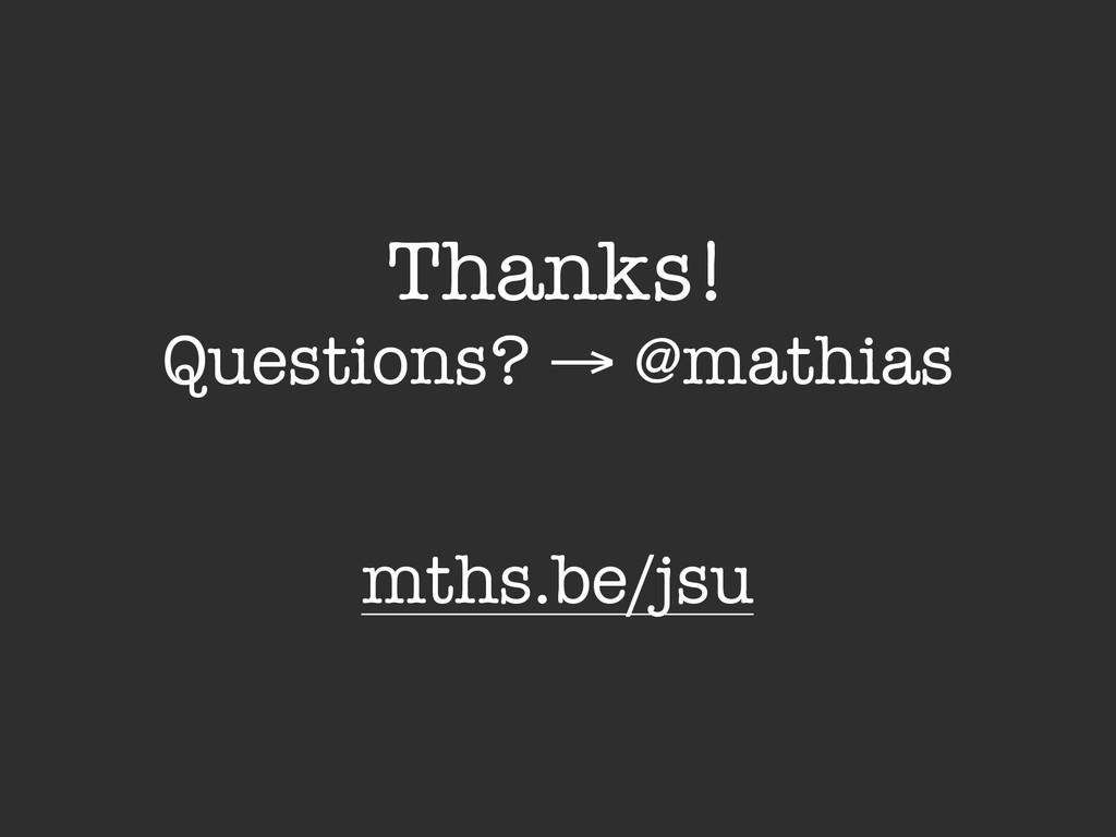 Thanks! Questions? → @mathias mths.be/jsu