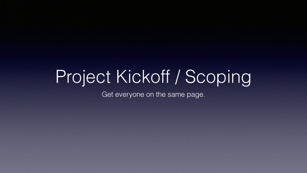 Project Kickoff / Scoping Get everyone on the s...