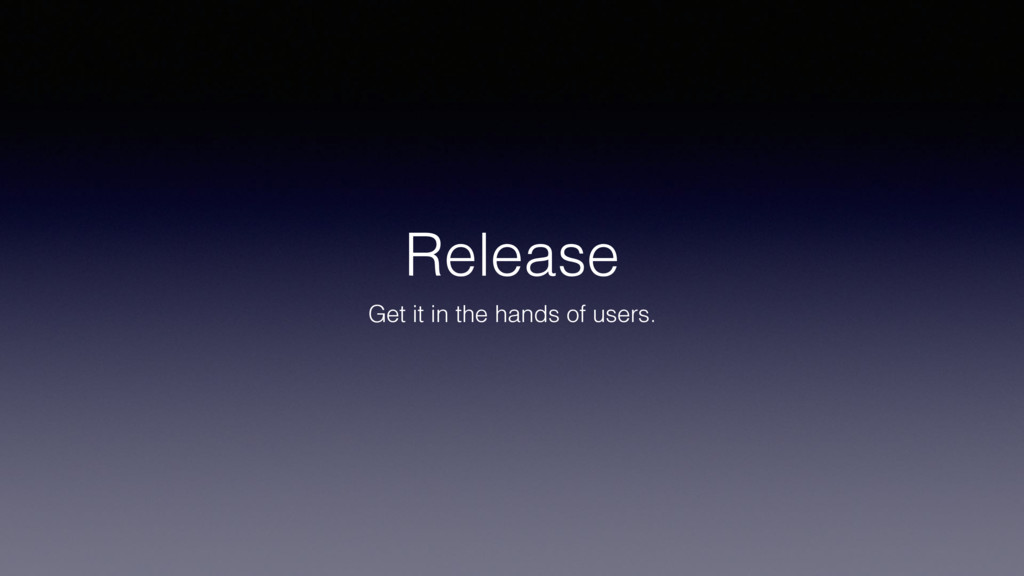 Release Get it in the hands of users.