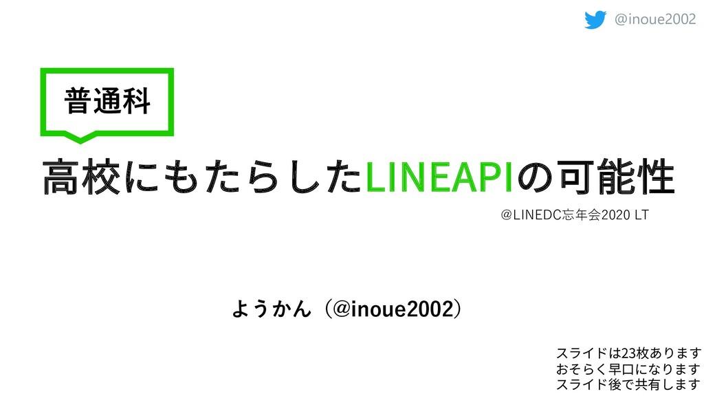 @inoue2002 ⾼校にもたらしたLINEAPIの可能性 ようかん(@inoue2002)...