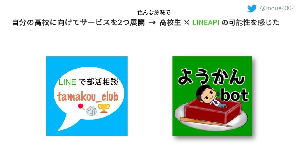 @inoue2002 ⾃分の⾼校に向けてサービスを2つ展開 → ⾼校⽣ × LINEAPI の...