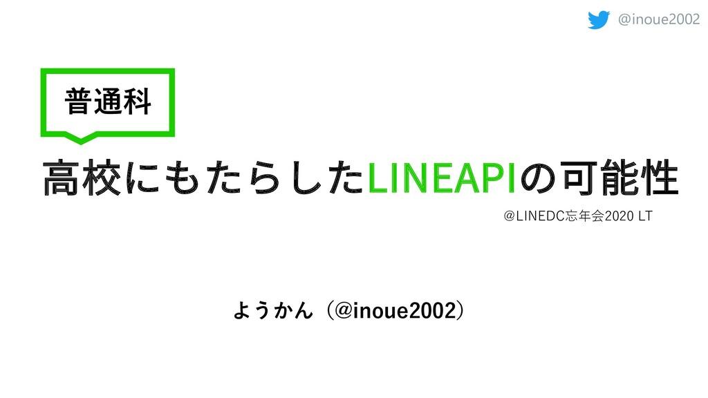 @inoue2002 ⾼校にもたらしたLINEAPIの可能性 普通科 @LINEDC忘年会20...
