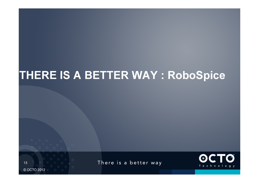 13 © OCTO 2012 THERE IS A BETTER WAY : RoboSpice
