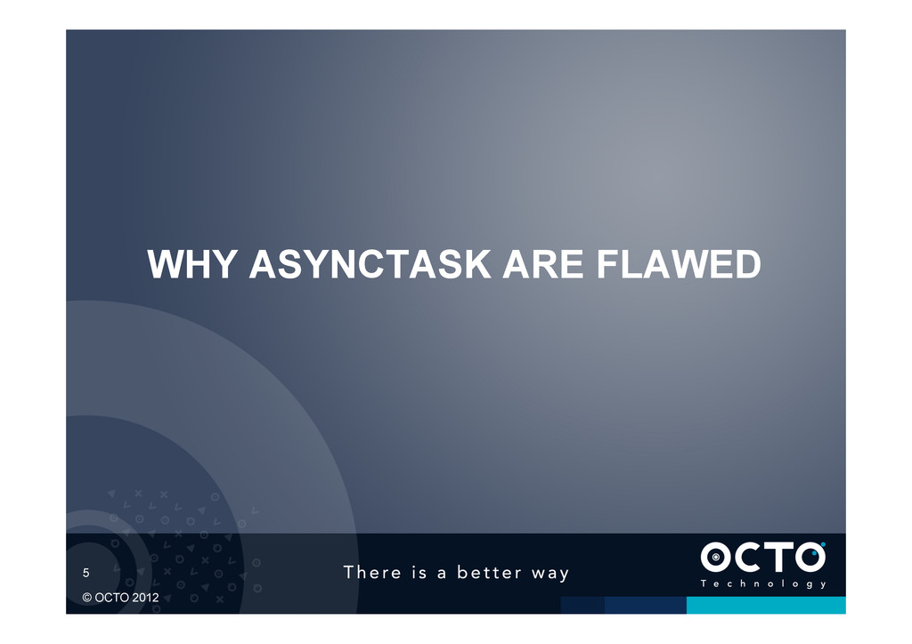 5 © OCTO 2012 WHY ASYNCTASK ARE FLAWED