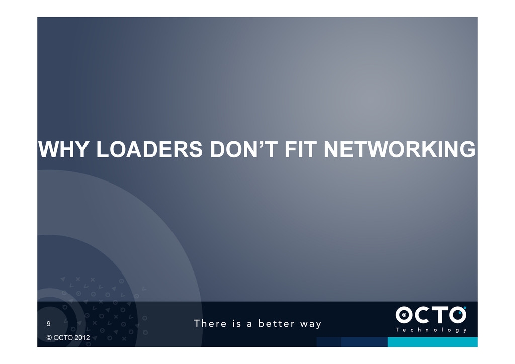 9 © OCTO 2012 WHY LOADERS DON'T FIT NETWORKING