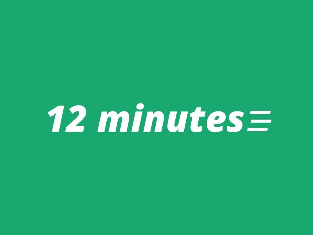 12 minutes— — —