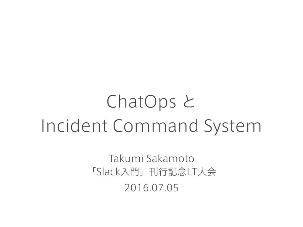 ChatOps ͱ Incident Command System Takumi Sakamo...
