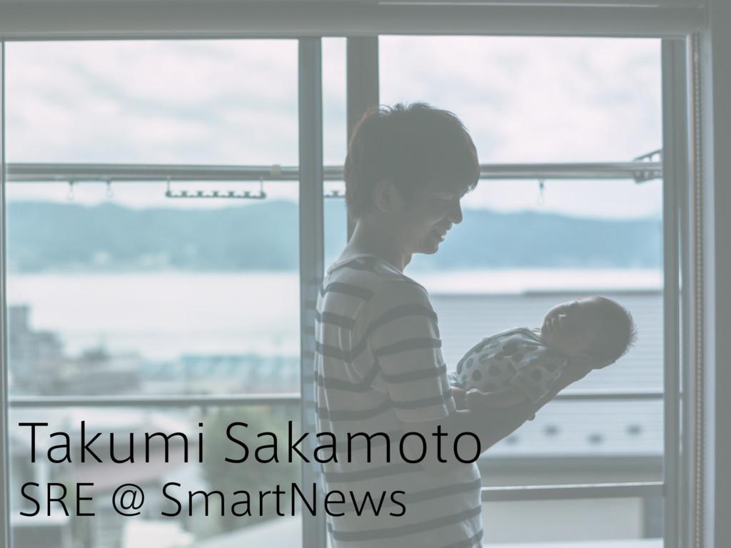 Takumi Sakamoto SRE @ SmartNews