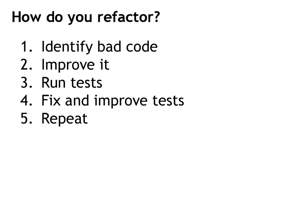 1. Identify bad code 2. Improve it 3. Run tests...