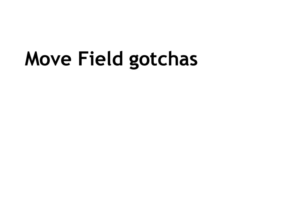 Move Field gotchas
