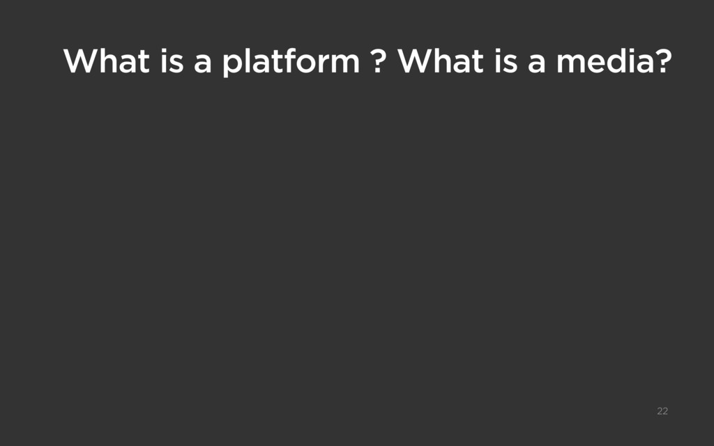 What is a platform ? What is a media? 22