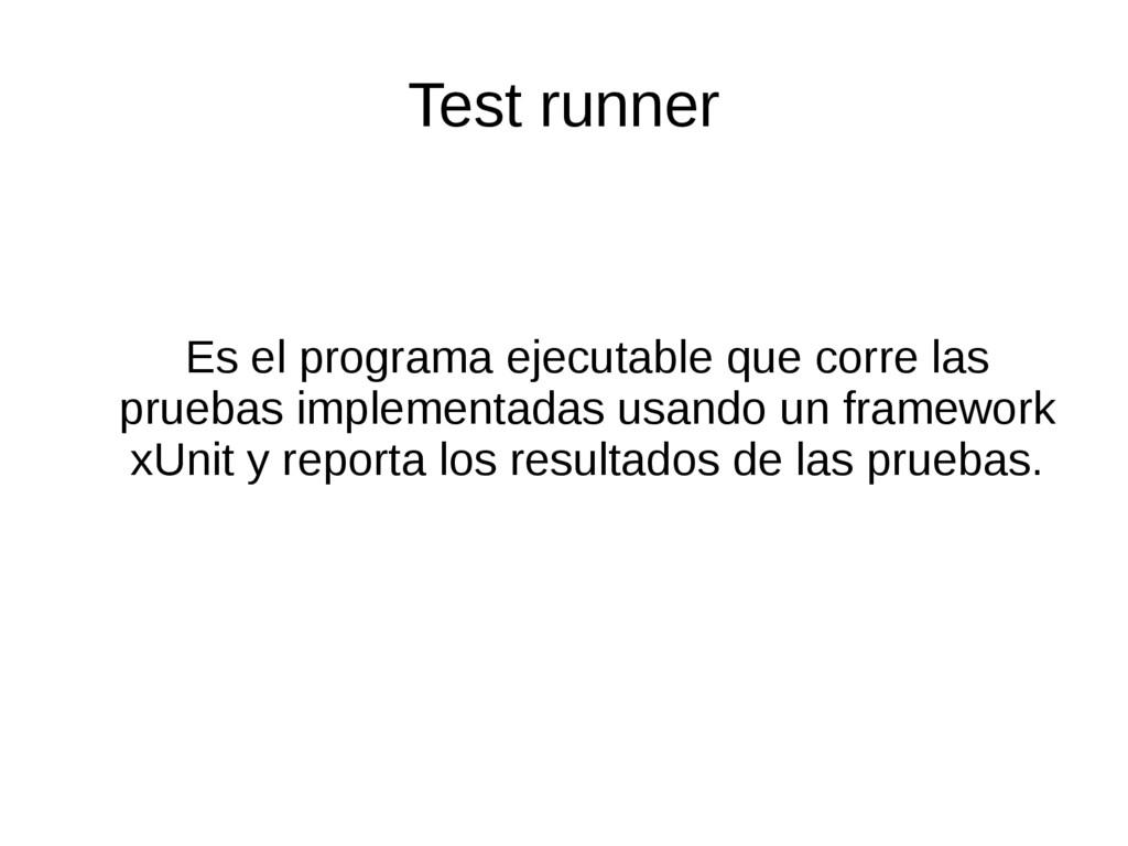 Test runner Es el programa ejecutable que corre...
