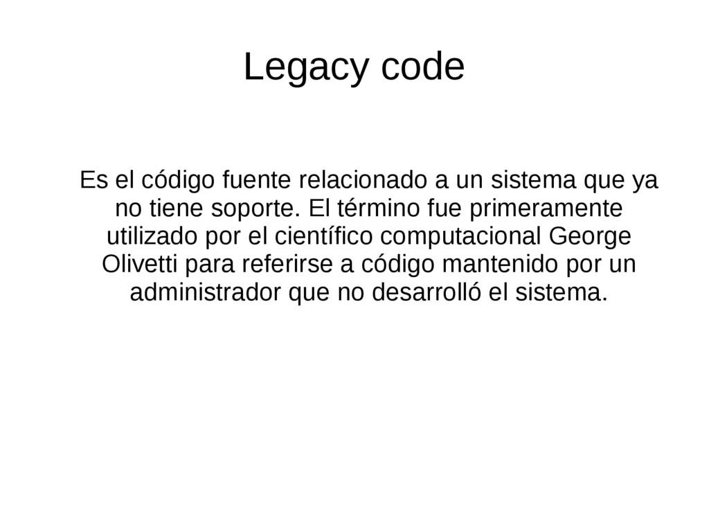 Legacy code Es el código fuente relacionado a u...