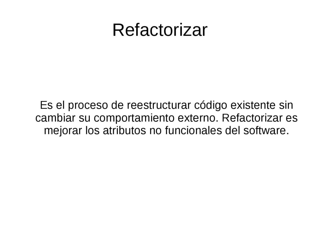 Refactorizar Es el proceso de reestructurar cód...