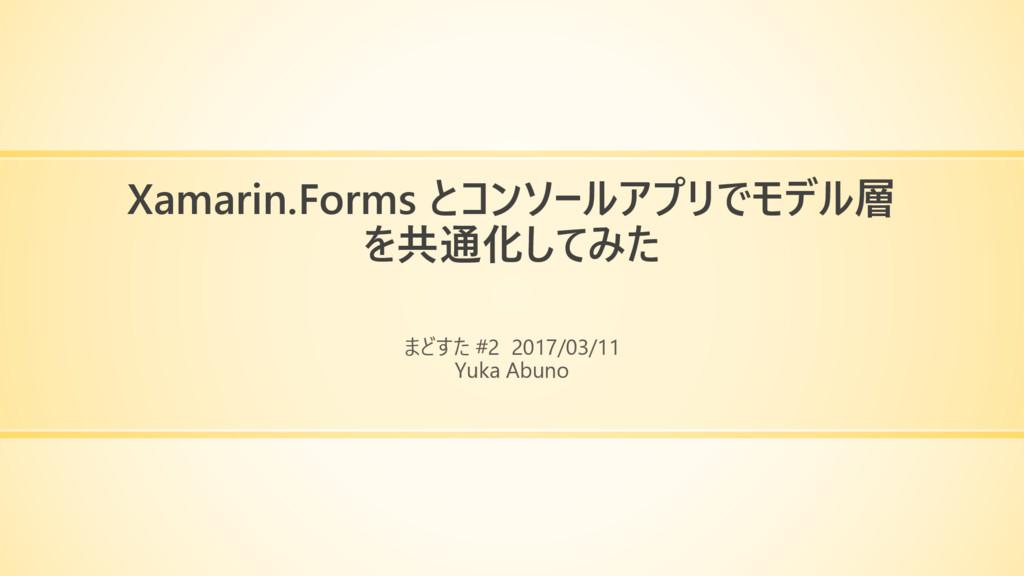 Xamarin.Forms とコンソールアプリでモデル層 を共通化してみた まどすた #2 2...